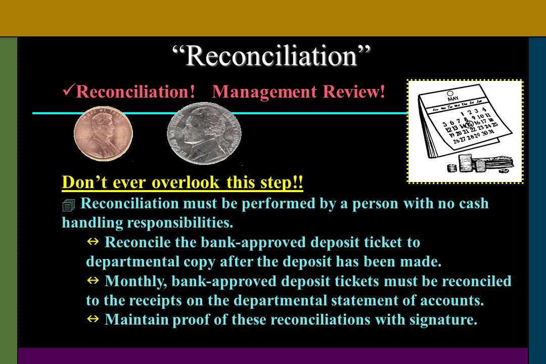 Reconciliation! Management Review! Dont ever overlook this step!! Reconciliation must be performed by a person with no cash handling responsibilities.