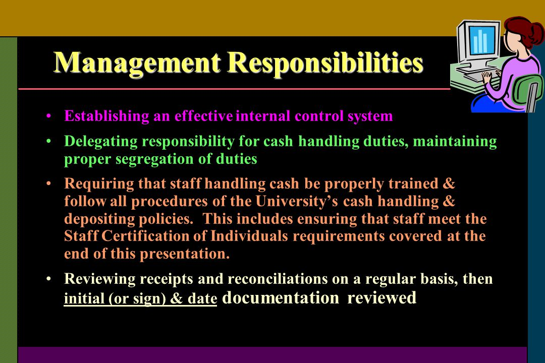 Management Responsibilities Establishing an effective internal control system Delegating responsibility for cash handling duties, maintaining proper s