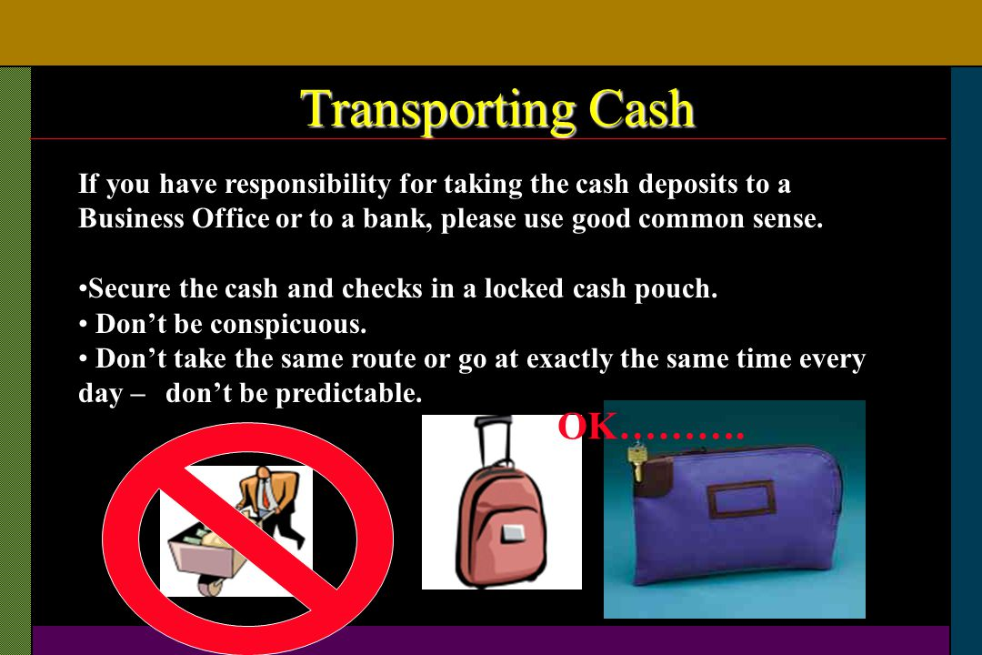 Transporting Cash If you have responsibility for taking the cash deposits to a Business Office or to a bank, please use good common sense. Secure the