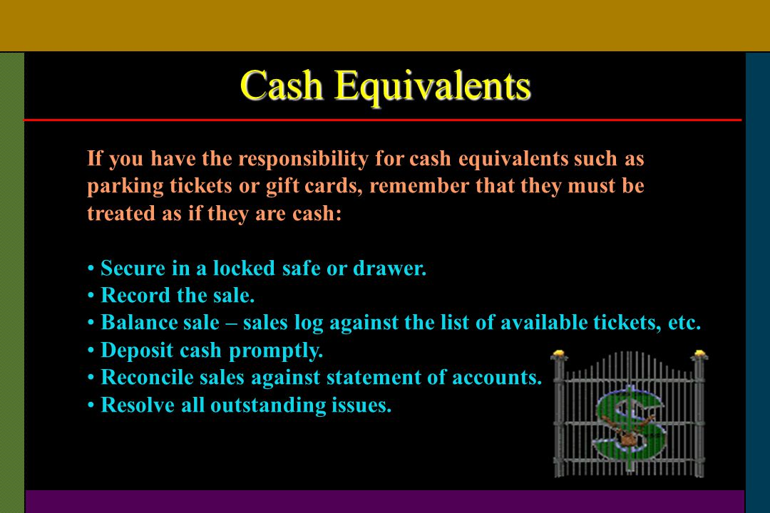 Cash Equivalents If you have the responsibility for cash equivalents such as parking tickets or gift cards, remember that they must be treated as if t