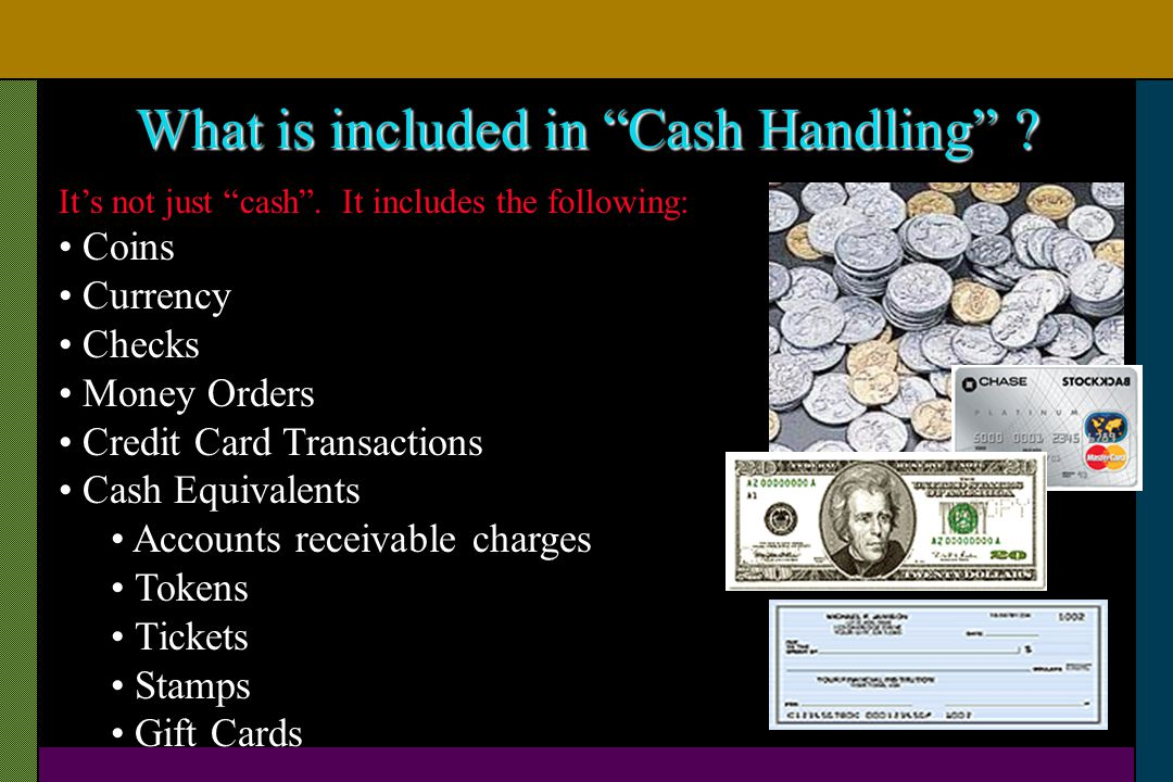 What is included in Cash Handling ? Its not just cash. It includes the following: Coins Currency Checks Money Orders Credit Card Transactions Cash Equ