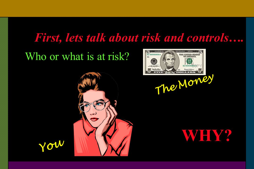First, lets talk about risk and controls…. Who or what is at risk? The Money You WHY?