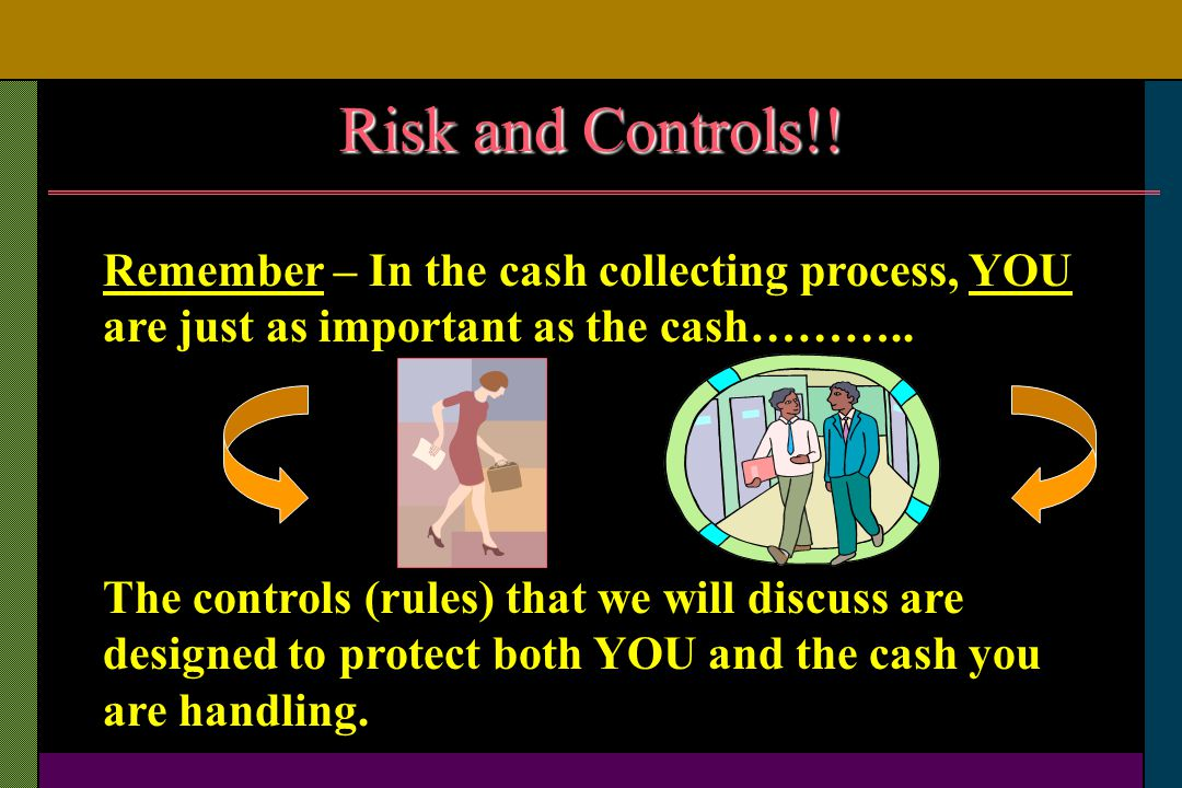 Risk and Controls!! Remember – In the cash collecting process, YOU are just as important as the cash……….. The controls (rules) that we will discuss ar
