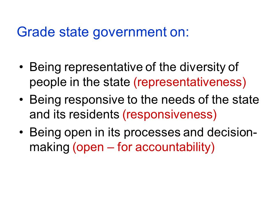 Grade state government on: Being representative of the diversity of people in the state (representativeness) Being responsive to the needs of the state and its residents (responsiveness) Being open in its processes and decision- making (open – for accountability)