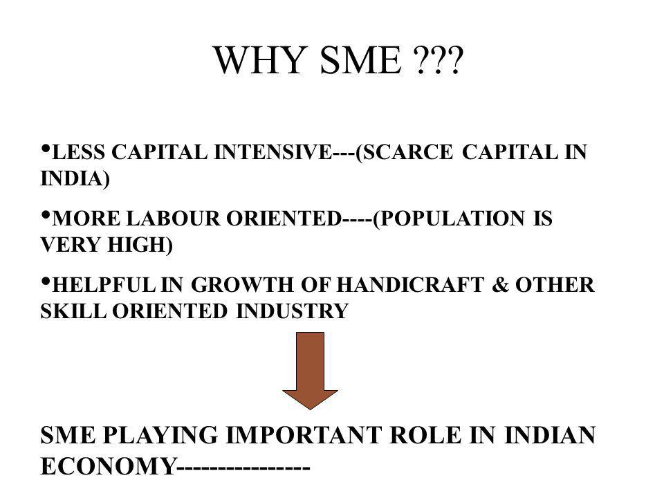 WHY SME ??? LESS CAPITAL INTENSIVE---(SCARCE CAPITAL IN INDIA) MORE LABOUR ORIENTED----(POPULATION IS VERY HIGH) HELPFUL IN GROWTH OF HANDICRAFT & OTH