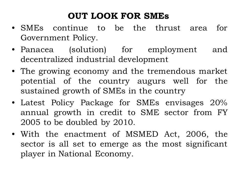 OUT LOOK FOR SMEs SMEs continue to be the thrust area for Government Policy. Panacea (solution) for employment and decentralized industrial developmen