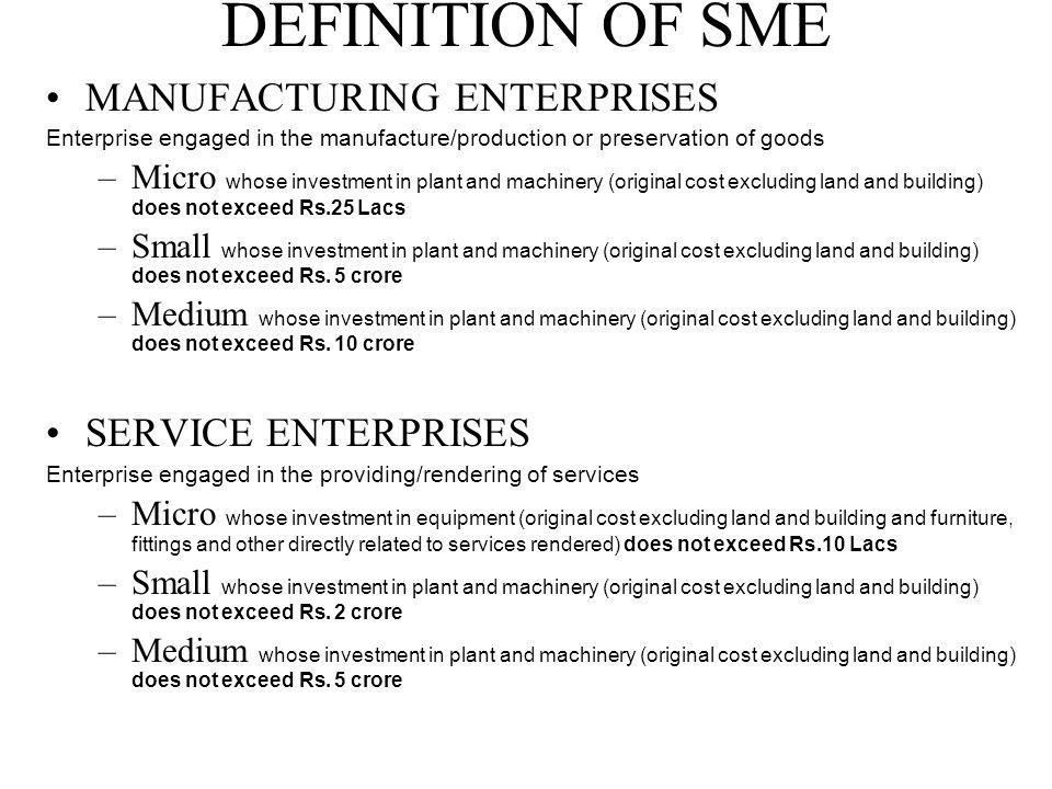 DEFINITION OF SME MANUFACTURING ENTERPRISES Enterprise engaged in the manufacture/production or preservation of goods –Micro whose investment in plant and machinery (original cost excluding land and building) does not exceed Rs.25 Lacs –Small whose investment in plant and machinery (original cost excluding land and building) does not exceed Rs.