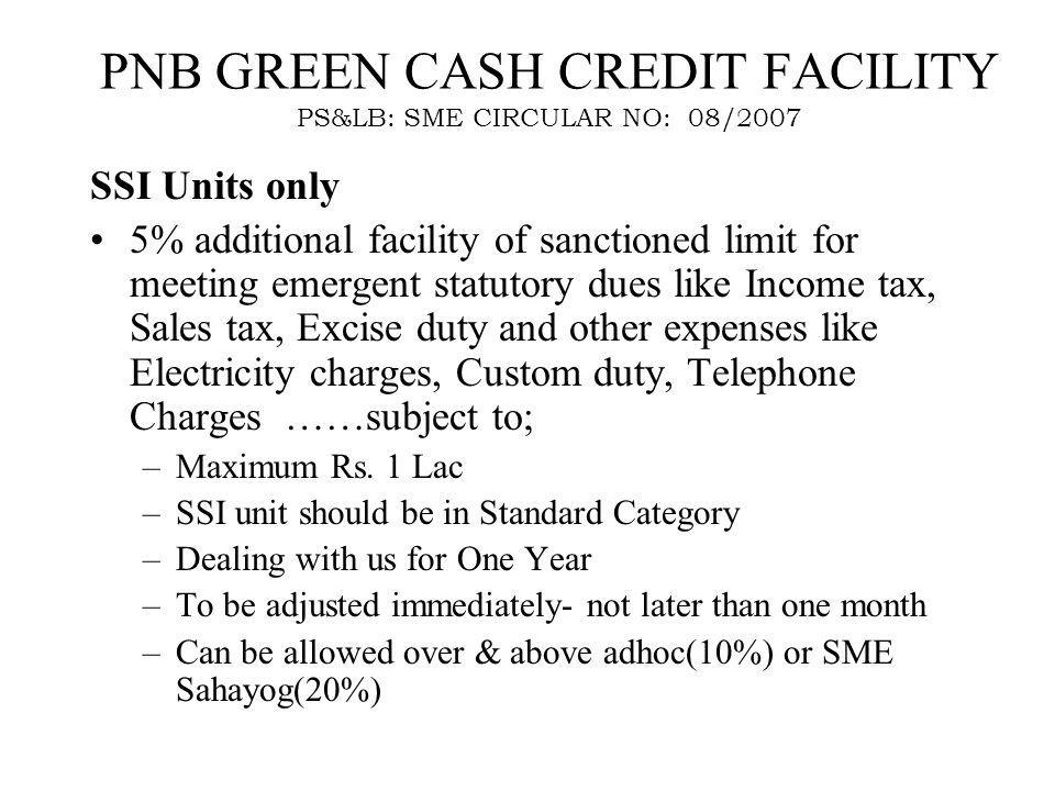 PNB GREEN CASH CREDIT FACILITY PS&LB: SME CIRCULAR NO: 08/2007 SSI Units only 5% additional facility of sanctioned limit for meeting emergent statutory dues like Income tax, Sales tax, Excise duty and other expenses like Electricity charges, Custom duty, Telephone Charges ……subject to; –Maximum Rs.
