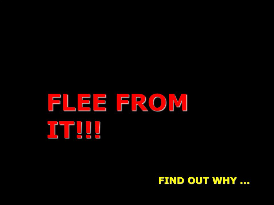 FLEE FROM IT!!! FIND OUT WHY...