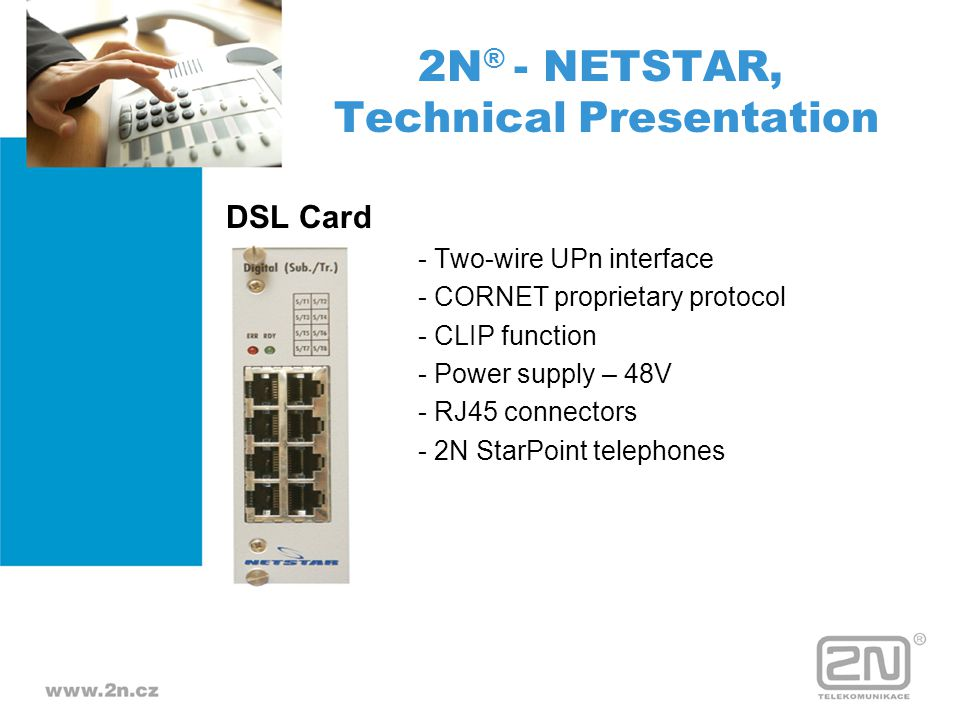 DSL Card - Two-wire UPn interface - CORNET proprietary protocol - CLIP function - Power supply – 48V - RJ45 connectors - 2N StarPoint telephones 2N ®