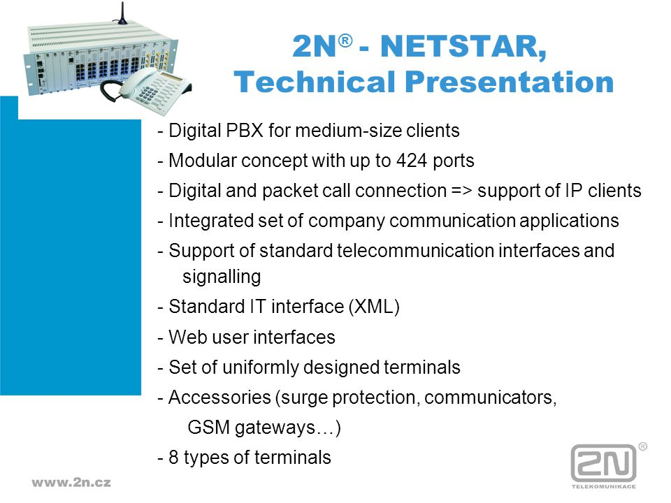 Basic Technical Specification ISDN PRI - 1 to 13 NT or TE ports ISDN BRI - 4 to 72 ports FXO - 4 to 212 input analog lines FXS - 4 to 424 analog subscriber CLIP lines UPn - 4 to 72 digital (key) subscriber lines GSM - 1 to 212 ports 2N ® - NETSTAR, Technical Presentation