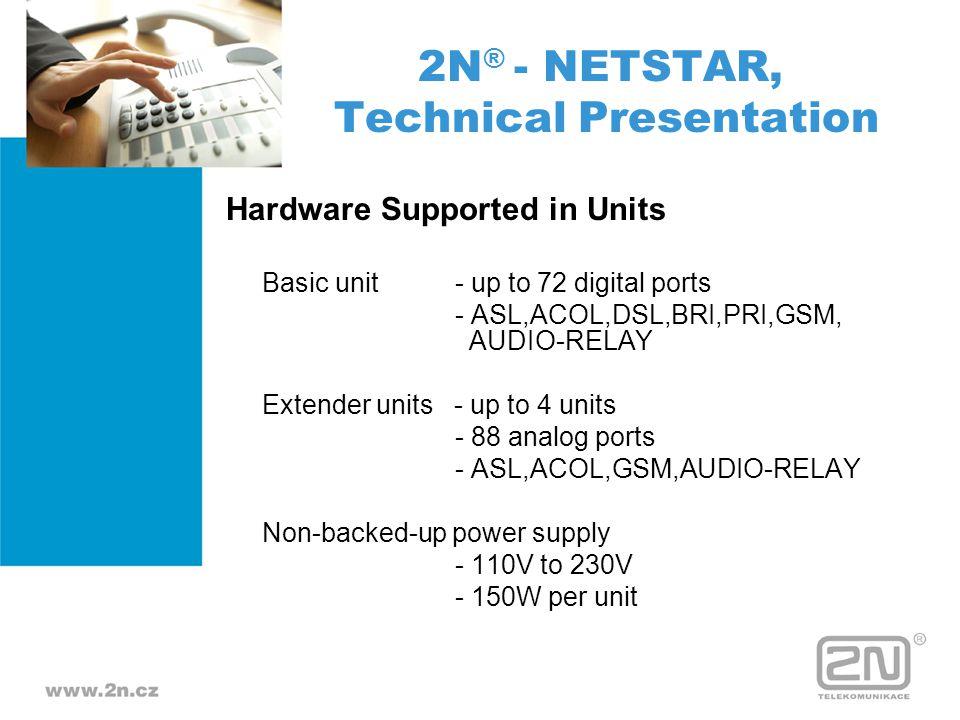 Types of Cards CPU card SWITCH card - 1 PRI PRI card - 1, 2 and 4 PRI BRI - 8 BRI DSL card - 8 UPn COMBO - 4 BRI and 4 UPn ASL - 8 ASL ACOL/ASL - 4 ACOL and 4 ASL AUDIO-RELAY - 4 contacts and 2 audio (stereo) + same level 4 contacts and 2 audio 2N ® - NETSTAR, Technical Presentation