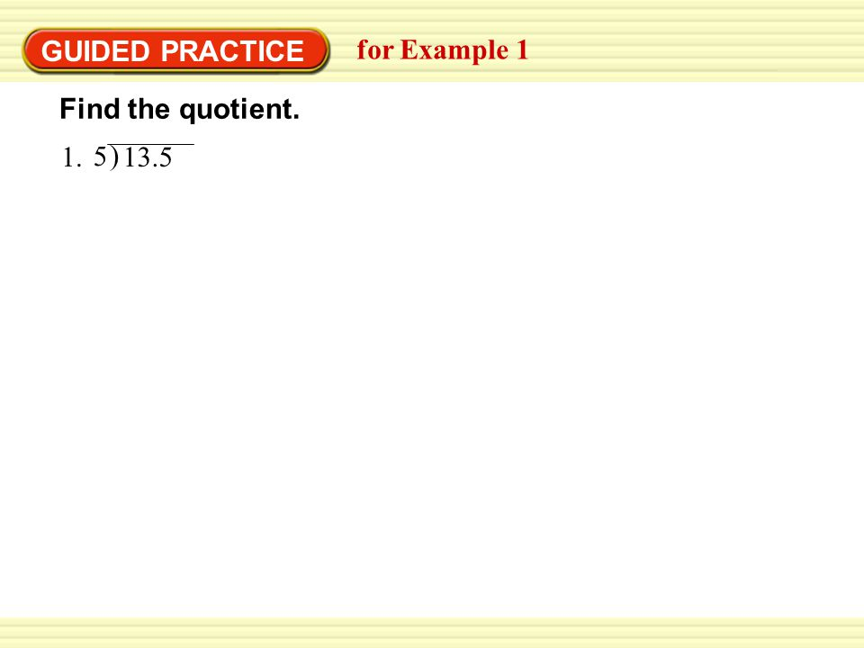 GUIDED PRACTICE for Example 1 1. ) 13.5 5 Find the quotient.