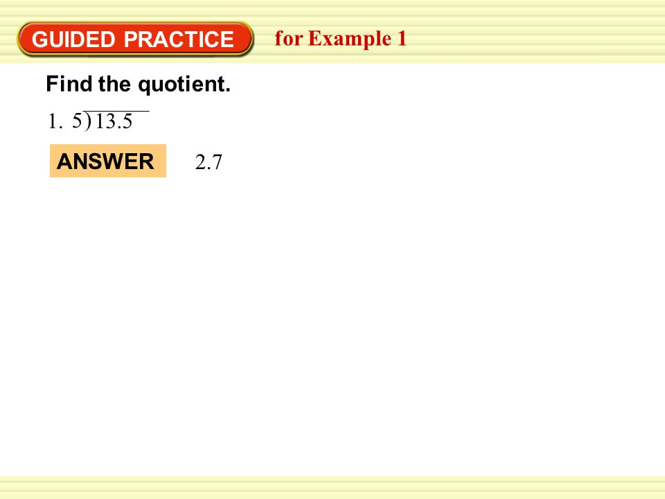 GUIDED PRACTICE for Example 1 1. ) 13.5 5 Find the quotient. ANSWER 2.7