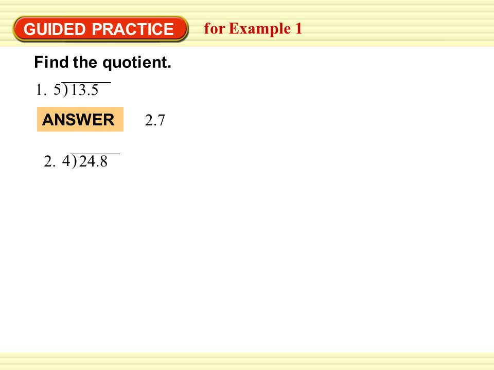 GUIDED PRACTICE for Example 1 1. ) 13.5 5 Find the quotient. ANSWER 2.7 2. ) 24.8 4