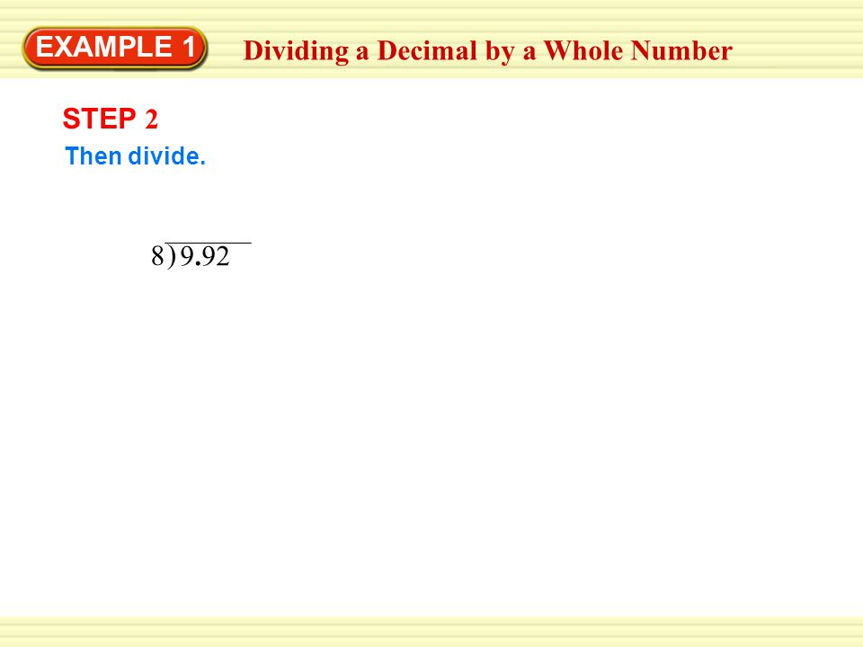 EXAMPLE 1 Dividing a Decimal by a Whole Number STEP 2 Then divide. ) 9.92 8