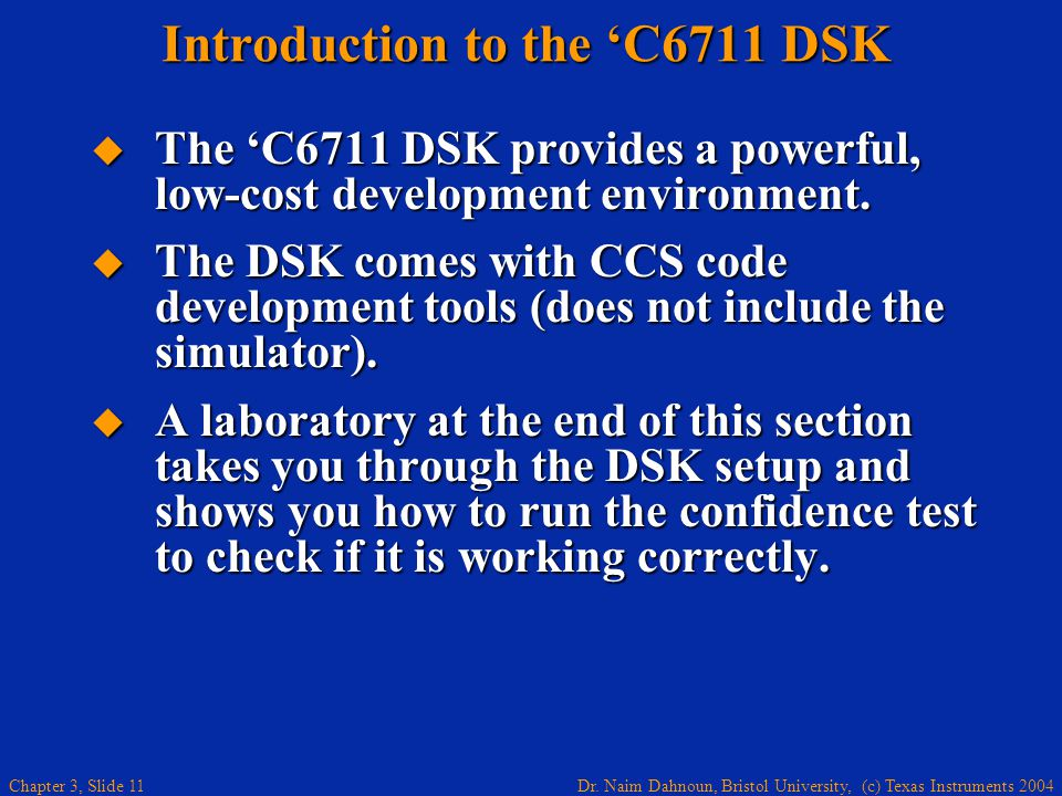 Dr. Naim Dahnoun, Bristol University, (c) Texas Instruments 2004 Chapter 3, Slide 11 Introduction to the C6711 DSK The C6711 DSK provides a powerful,