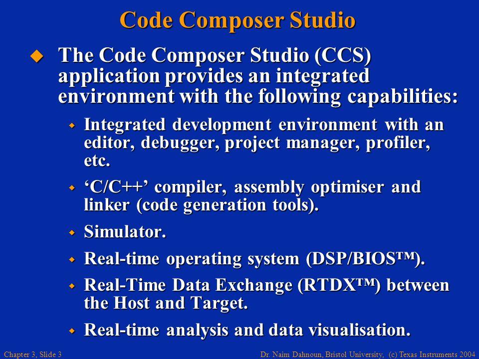 Dr. Naim Dahnoun, Bristol University, (c) Texas Instruments 2004 Chapter 3, Slide 3 Code Composer Studio The Code Composer Studio (CCS) application pr