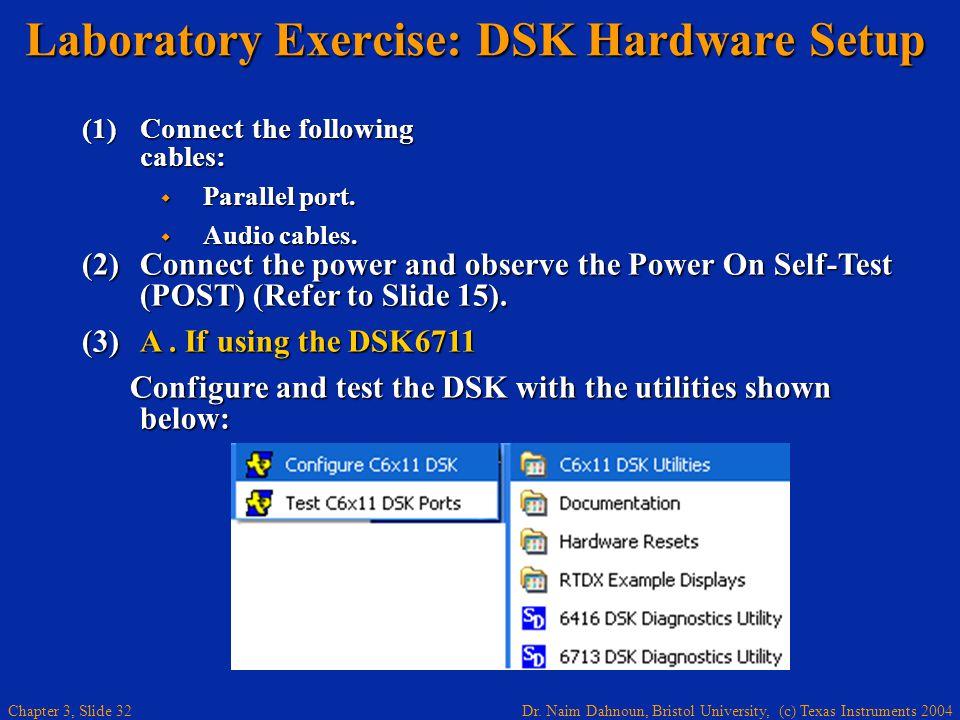 Dr. Naim Dahnoun, Bristol University, (c) Texas Instruments 2004 Chapter 3, Slide 32 Laboratory Exercise: DSK Hardware Setup (1)Connect the following
