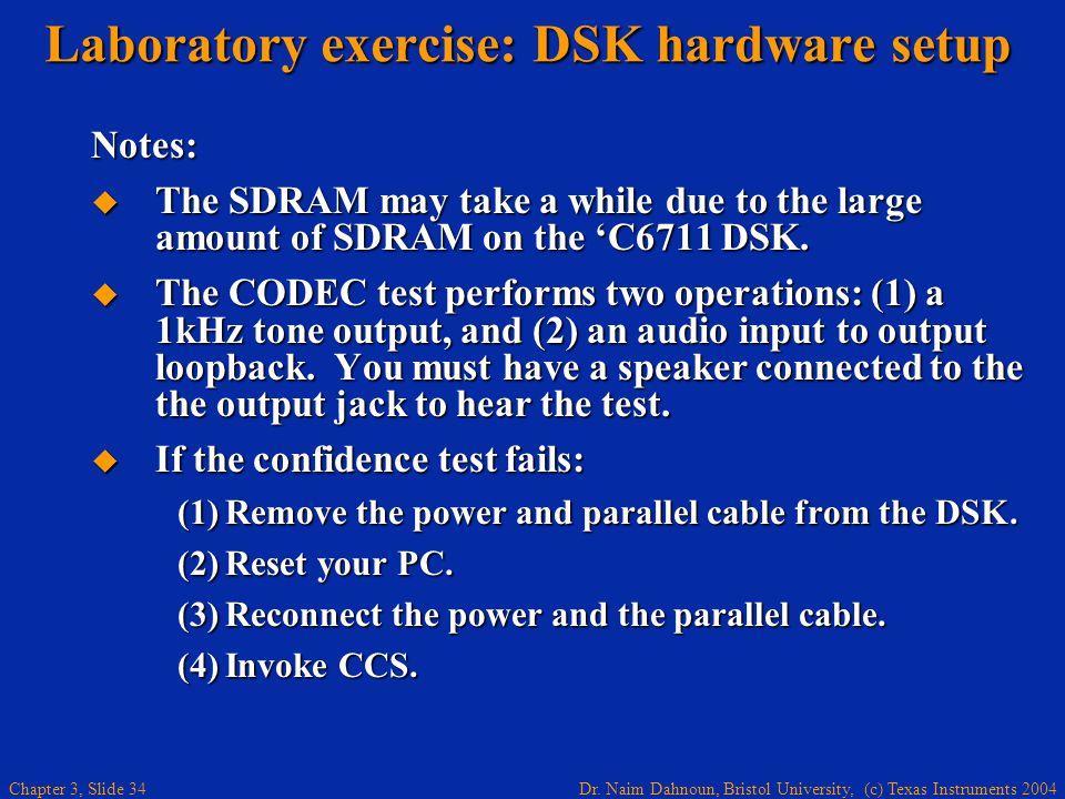 Dr. Naim Dahnoun, Bristol University, (c) Texas Instruments 2004 Chapter 3, Slide 34 Laboratory exercise: DSK hardware setup Notes: The SDRAM may take