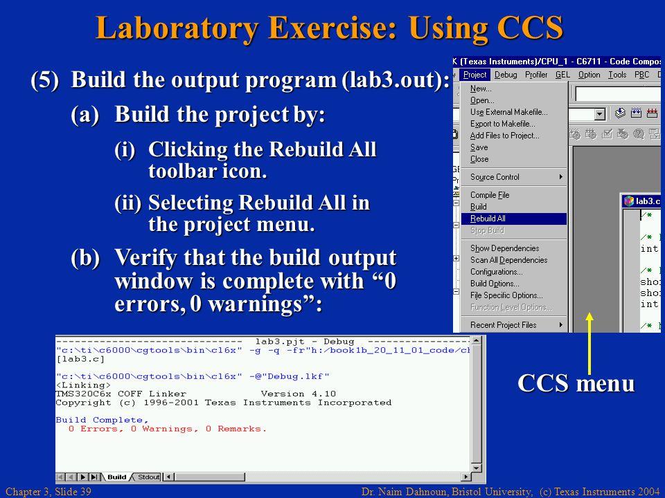 Dr. Naim Dahnoun, Bristol University, (c) Texas Instruments 2004 Chapter 3, Slide 39 Laboratory Exercise: Using CCS (5)Build the output program (lab3.