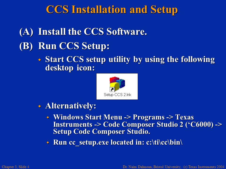 Dr. Naim Dahnoun, Bristol University, (c) Texas Instruments 2004 Chapter 3, Slide 4 CCS Installation and Setup (A)Install the CCS Software. (B)Run CCS