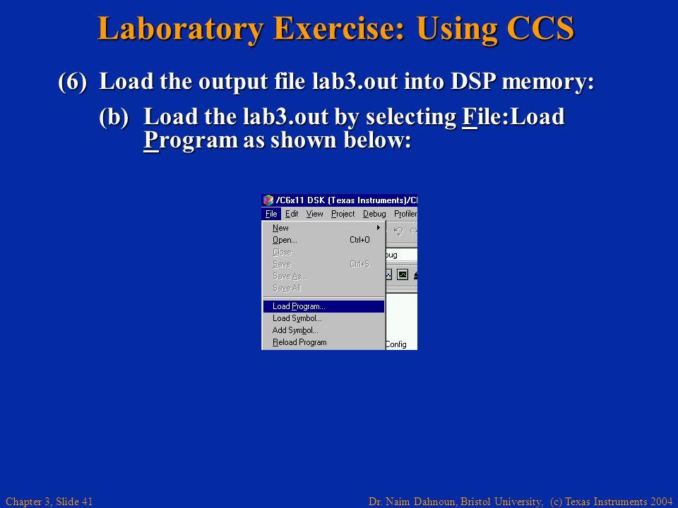 Dr. Naim Dahnoun, Bristol University, (c) Texas Instruments 2004 Chapter 3, Slide 41 Laboratory Exercise: Using CCS (6)Load the output file lab3.out i