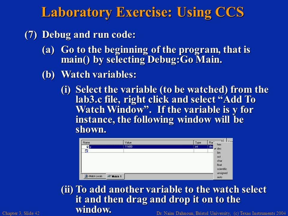 Dr. Naim Dahnoun, Bristol University, (c) Texas Instruments 2004 Chapter 3, Slide 42 Laboratory Exercise: Using CCS (7)Debug and run code: (a)Go to th