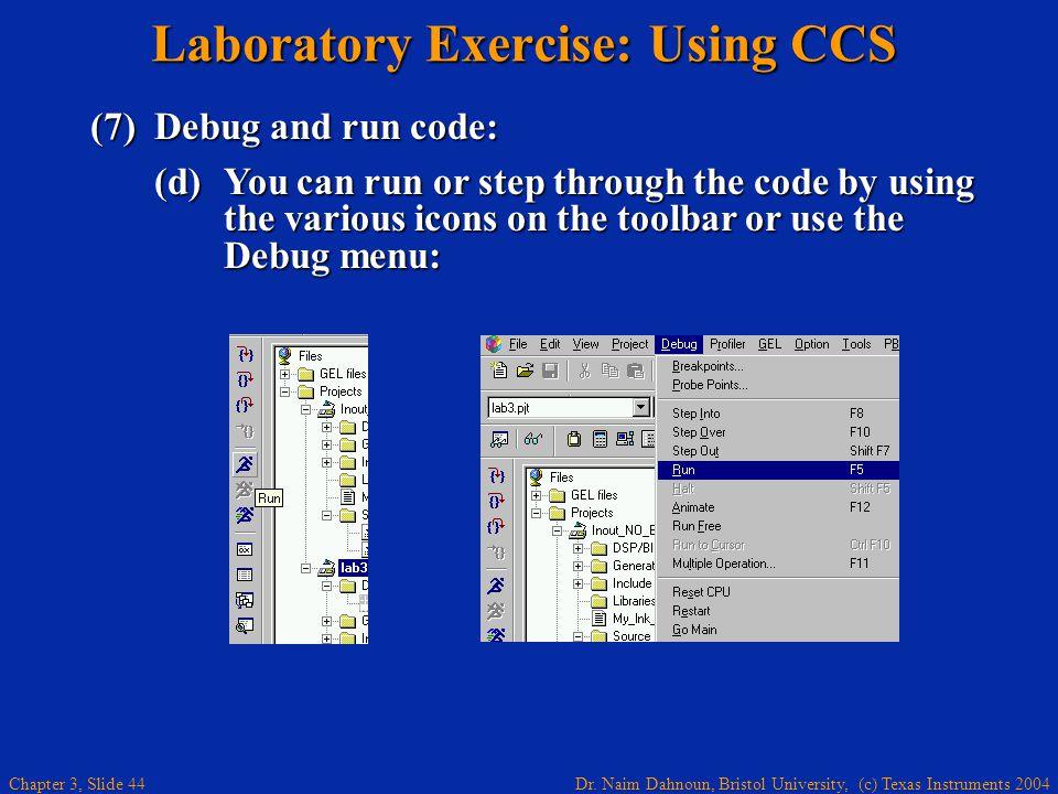 Dr. Naim Dahnoun, Bristol University, (c) Texas Instruments 2004 Chapter 3, Slide 44 Laboratory Exercise: Using CCS (7)Debug and run code: (d) You can