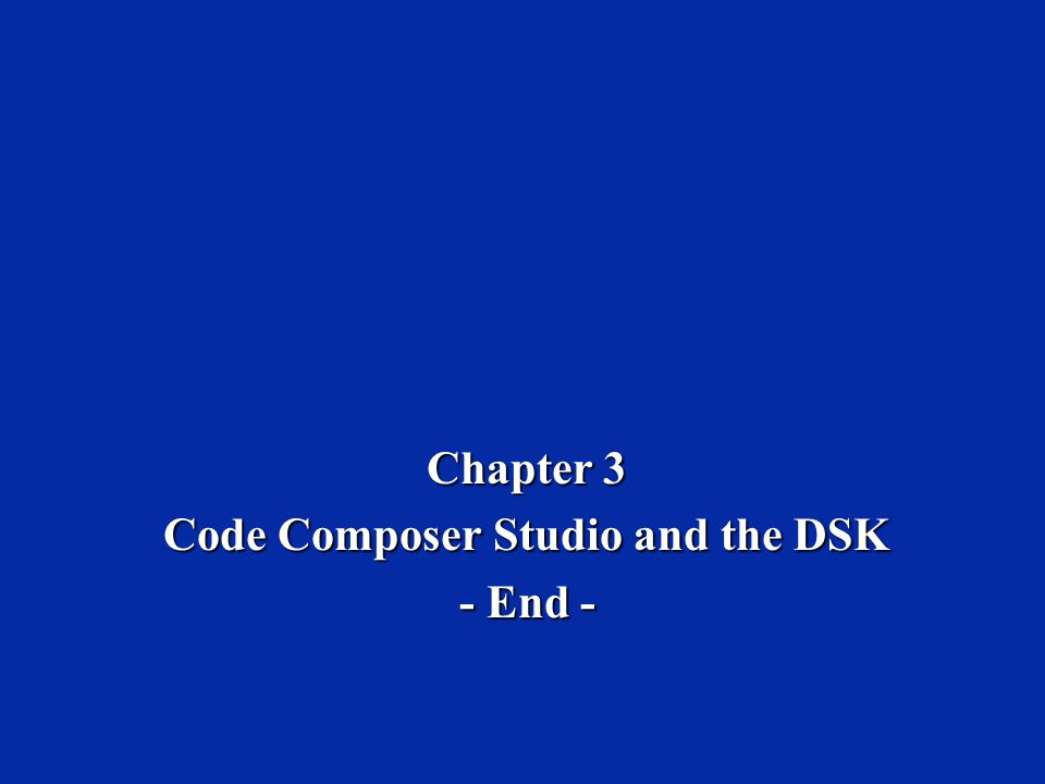 Chapter 3 Code Composer Studio and the DSK - End -