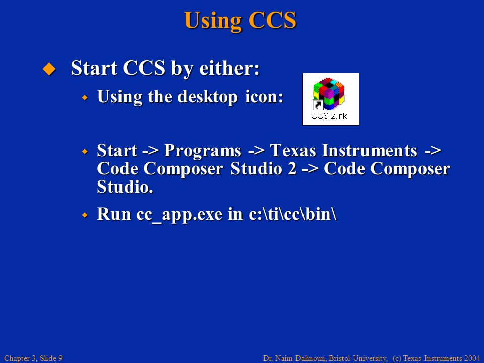 Dr. Naim Dahnoun, Bristol University, (c) Texas Instruments 2004 Chapter 3, Slide 9 Start CCS by either: Start CCS by either: Using the desktop icon: