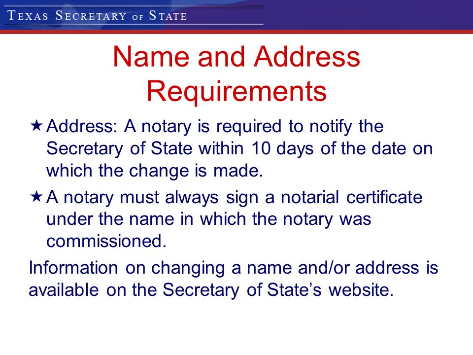 Name and Address Requirements Address: A notary is required to notify the Secretary of State within 10 days of the date on which the change is made. A