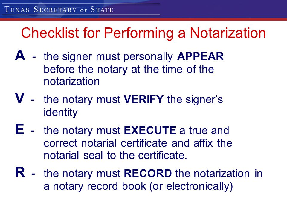 Checklist for Performing a Notarization A -the signer must personally APPEAR before the notary at the time of the notarization V -the notary must VERI