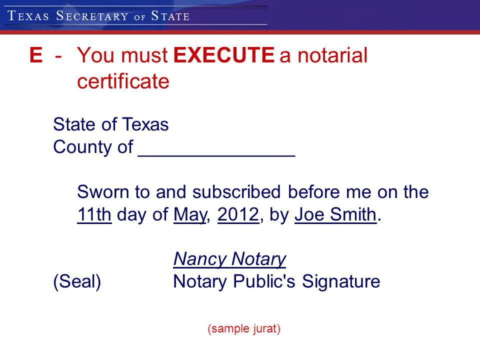 E -You must EXECUTE a notarial certificate State of Texas County of _______________ Sworn to and subscribed before me on the 11th day of May, 2012, by