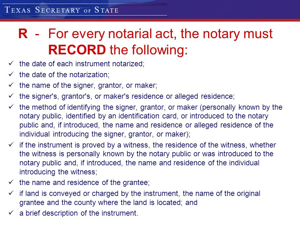 R -For every notarial act, the notary must RECORD the following: the date of each instrument notarized; the date of the notarization; the name of the