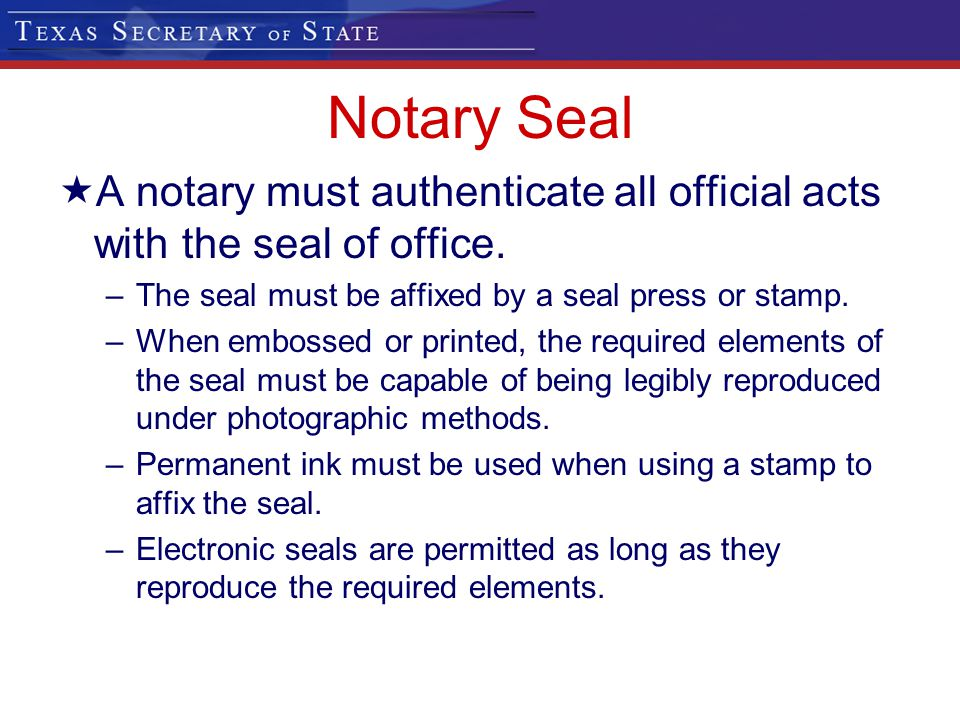 Notary Seal A notary must authenticate all official acts with the seal of office. –The seal must be affixed by a seal press or stamp. –When embossed o