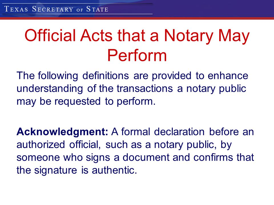 Official Acts that a Notary May Perform The following definitions are provided to enhance understanding of the transactions a notary public may be req