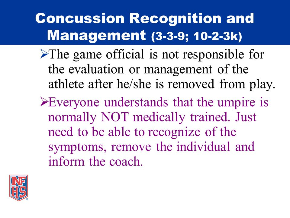 Concussion Recognition and Management (3-3-9; 10-2-3k) The game official is not responsible for the evaluation or management of the athlete after he/she is removed from play.