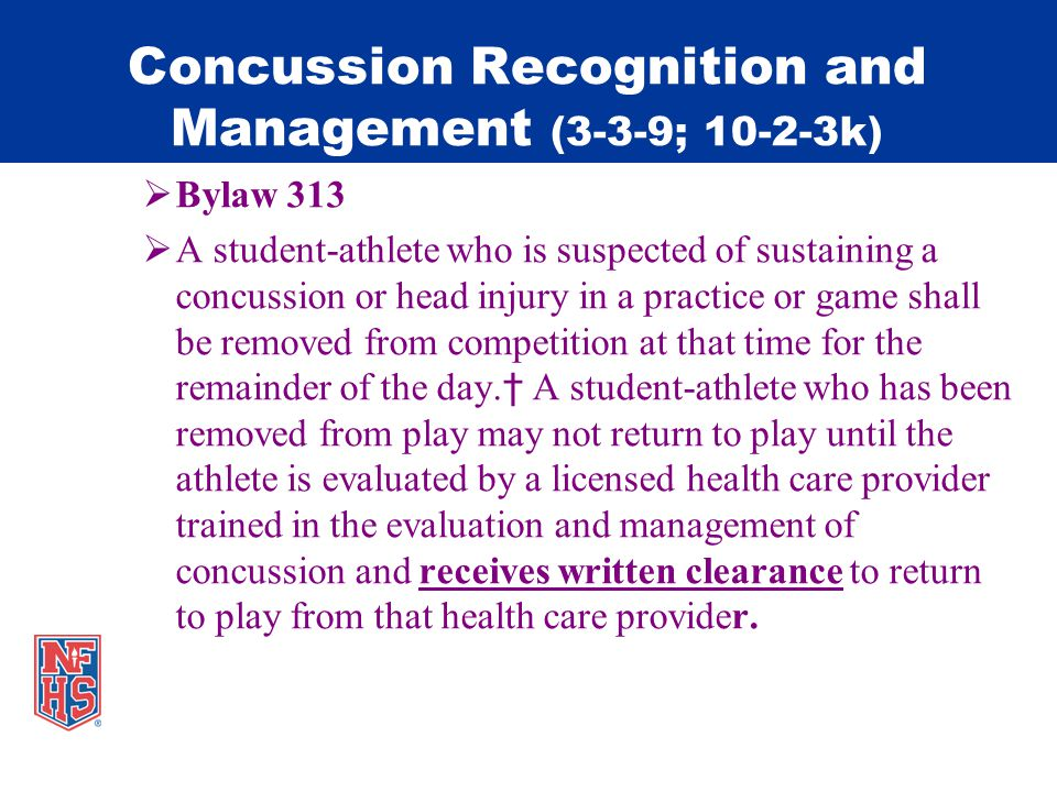 Concussion Recognition and Management (3-3-9; 10-2-3k) Bylaw 313 A student-athlete who is suspected of sustaining a concussion or head injury in a practice or game shall be removed from competition at that time for the remainder of the day.