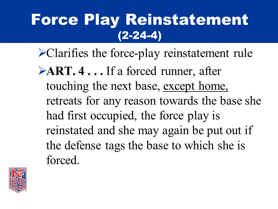 Force Play Reinstatement (2-24-4) Clarifies the force-play reinstatement rule ART.