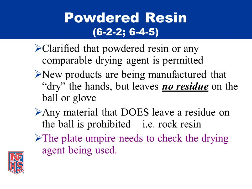 Powdered Resin (6-2-2; 6-4-5) Clarified that powdered resin or any comparable drying agent is permitted New products are being manufactured that dry the hands, but leaves no residue on the ball or glove Any material that DOES leave a residue on the ball is prohibited – i.e.