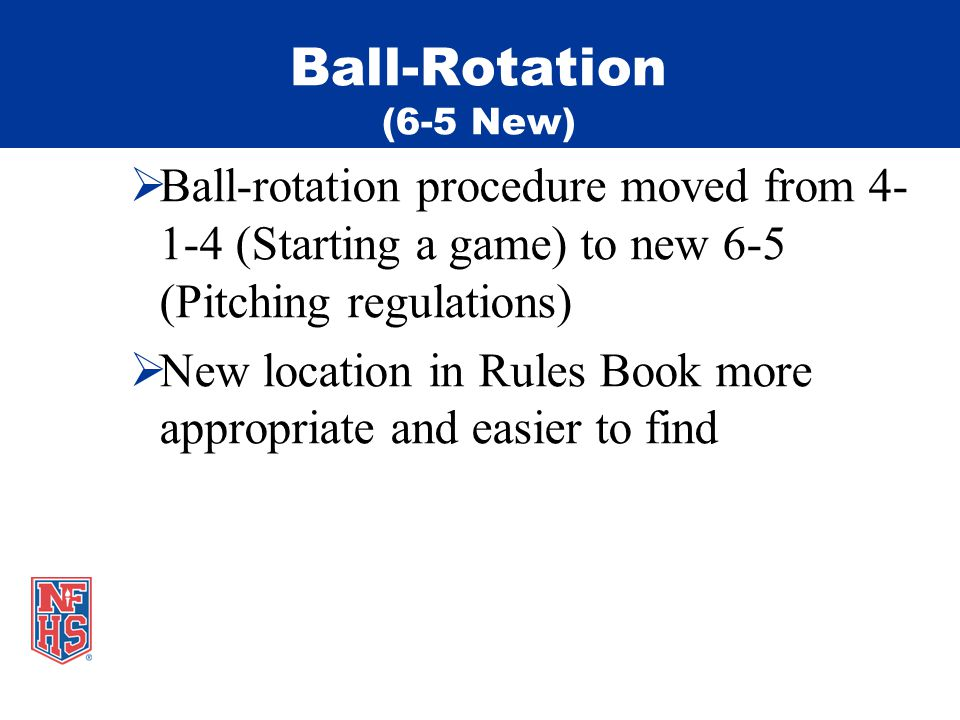 Ball-Rotation (6-5 New) Ball-rotation procedure moved from 4- 1-4 (Starting a game) to new 6-5 (Pitching regulations) New location in Rules Book more appropriate and easier to find