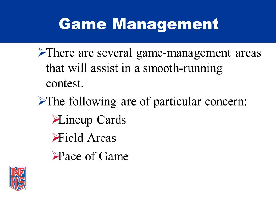 Game Management There are several game-management areas that will assist in a smooth-running contest.