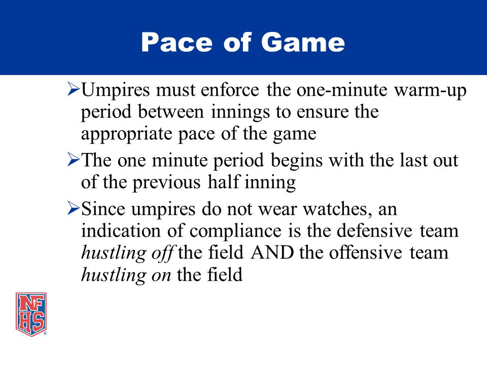 Pace of Game Umpires must enforce the one-minute warm-up period between innings to ensure the appropriate pace of the game The one minute period begins with the last out of the previous half inning Since umpires do not wear watches, an indication of compliance is the defensive team hustling off the field AND the offensive team hustling on the field
