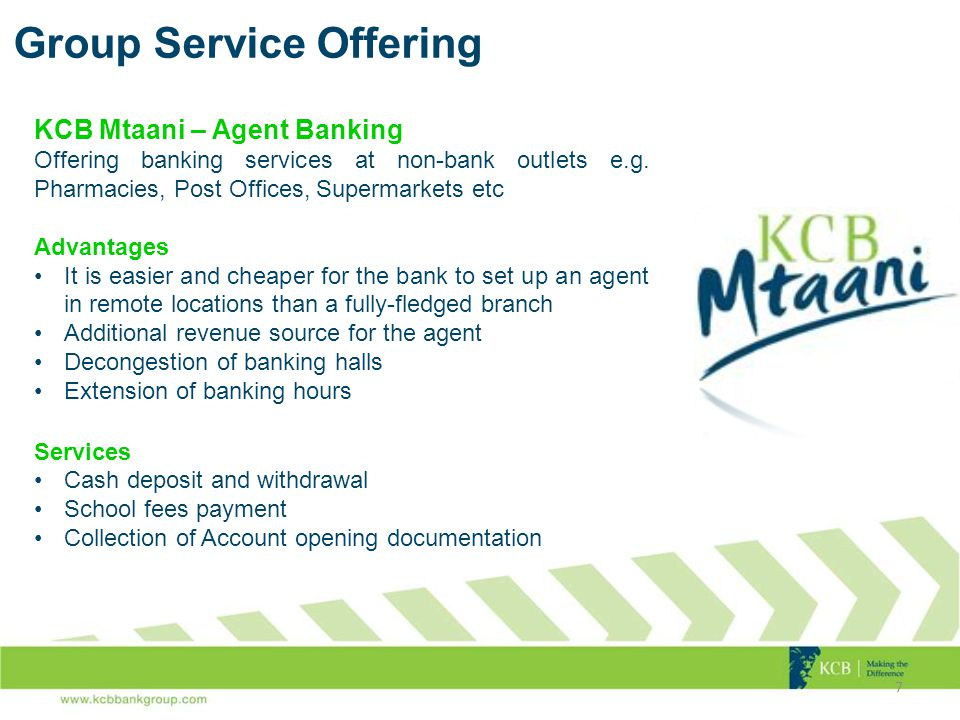 Group Service Offering 7 KCB Mtaani – Agent Banking Offering banking services at non-bank outlets e.g.