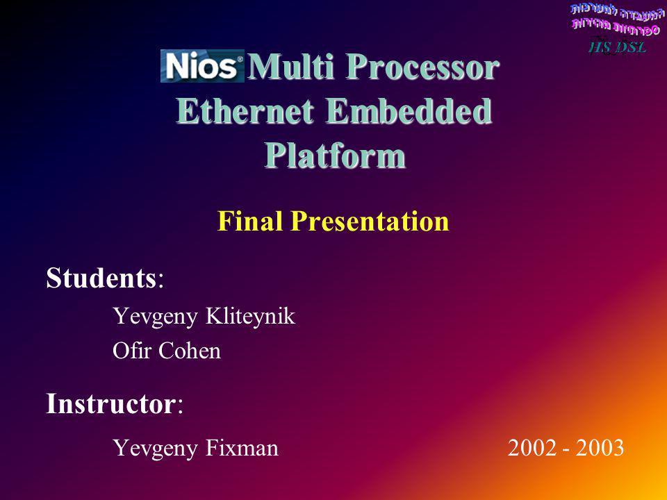 Nios Multi Processor Ethernet Embedded Platform Nios Multi Processor Ethernet Embedded Platform Final Presentation Students: Yevgeny Kliteynik Ofir Co