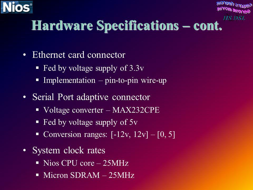 Hardware Specifications – cont. Ethernet card connector Fed by voltage supply of 3.3v Implementation – pin-to-pin wire-up Serial Port adaptive connect