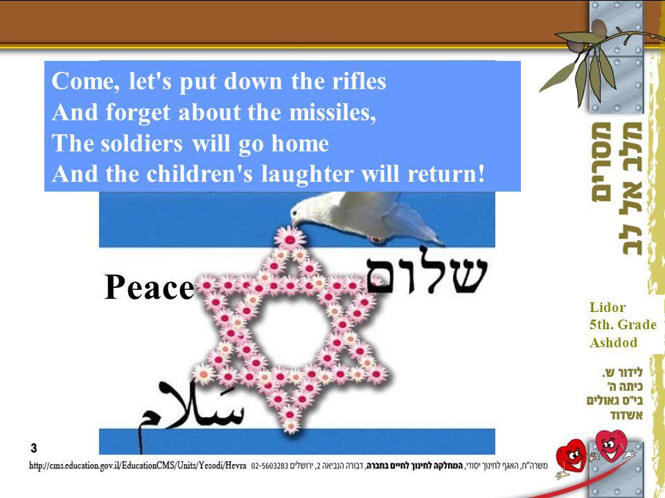 Come, let's put down the rifles And forget about the missiles, The soldiers will go home And the children's laughter will return! Peace Lidor 5th. Gra