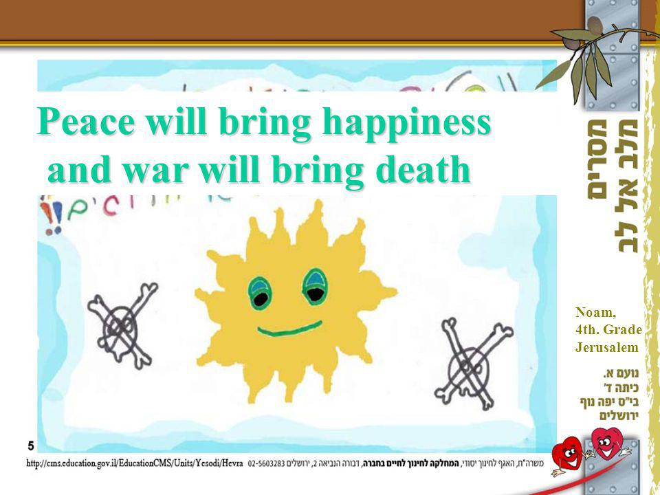 Peace will bring happiness and war will bring death Noam, 4th. Grade Jerusalem
