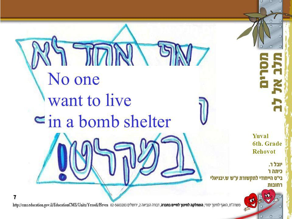 No one want to live in a bomb shelter Yuval 6th. Grade Rehovot